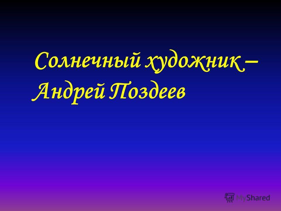 Солнечный художник – Андрей Поздеев