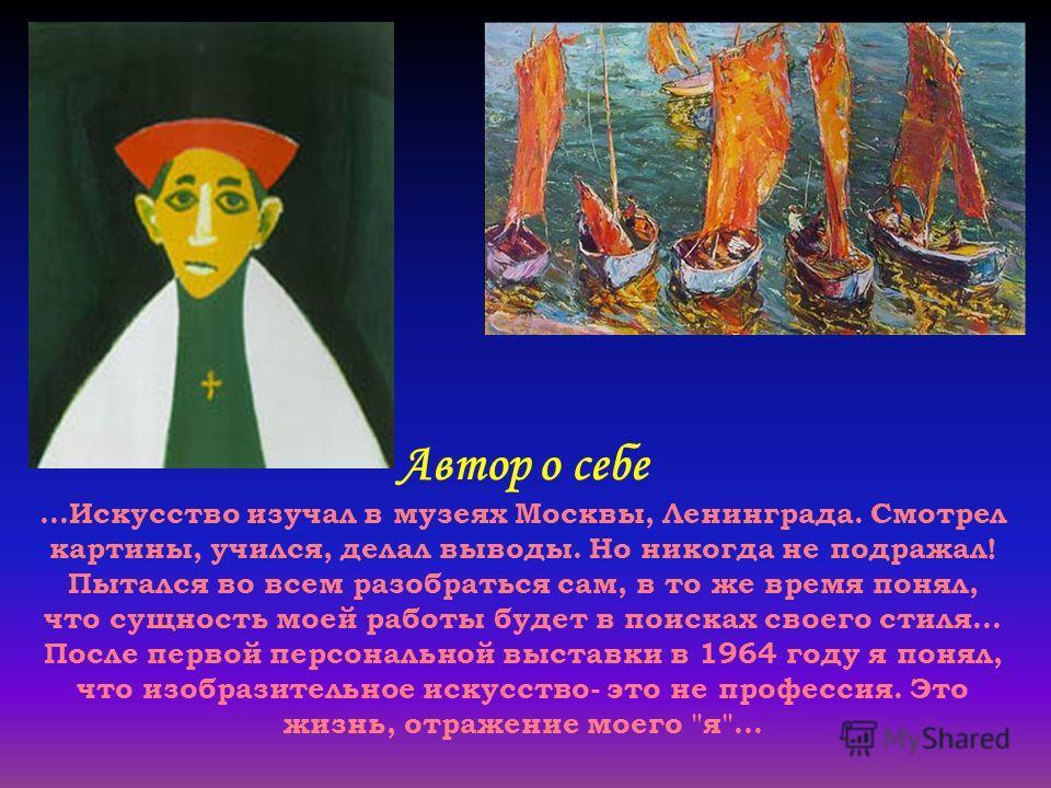 Автор о себе...Искусство изучал в музеях Москвы, Ленинграда. Смотрел картины, учился, делал выводы. Но никогда не подражал! Пытался во всем разобраться сам, в то же время понял, что сущность моей работы будет в поисках своего стиля... После первой пе