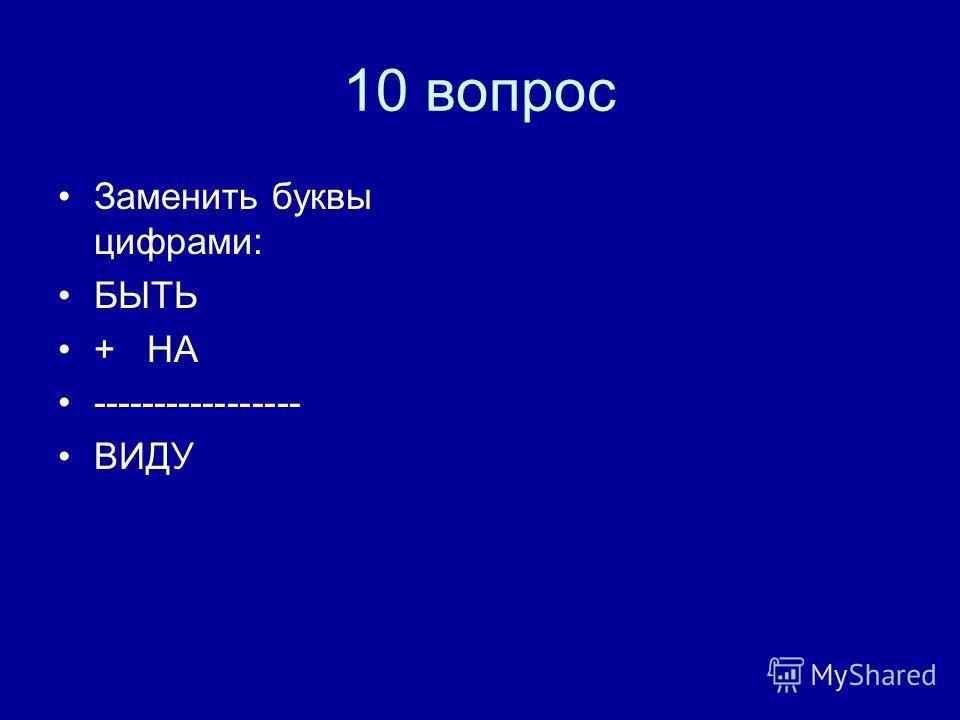 10 вопрос Заменить буквы цифрами: БЫТЬ + НА ----------------- ВИДУ