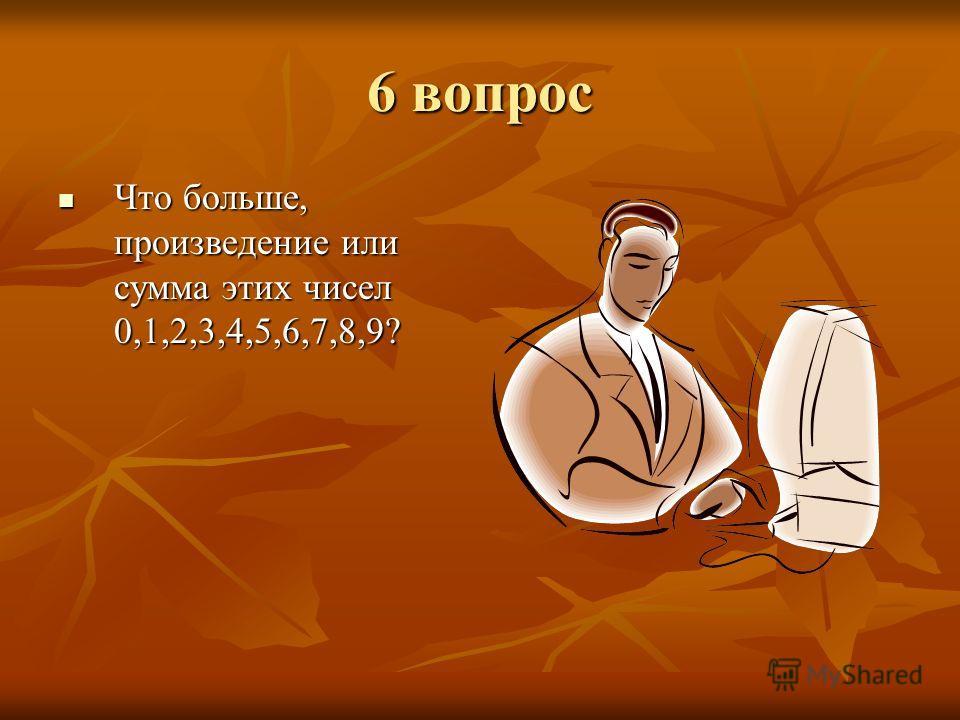 6 вопрос Что больше, произведение или сумма этих чисел 0,1,2,3,4,5,6,7,8,9? Что больше, произведение или сумма этих чисел 0,1,2,3,4,5,6,7,8,9?