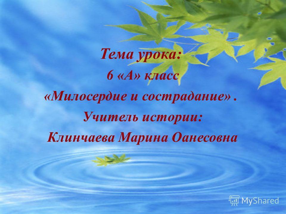 Тема урока: 6 «А» класс «Милосердие и сострадание». Учитель истории: Клинчаева Марина Оанесовна
