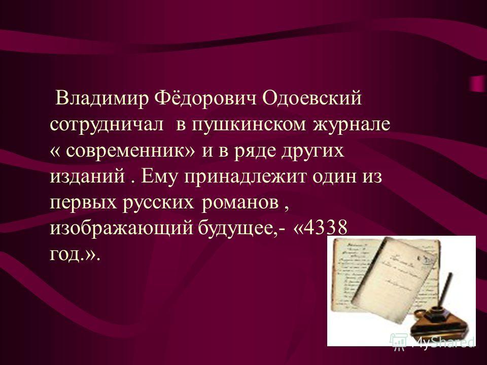 Владимир Фёдорович Одоевский сотрудничал в пушкинском журнале « современник» и в ряде других изданий. Ему принадлежит один из первых русских романов, изображающий будущее,- «4338 год.».