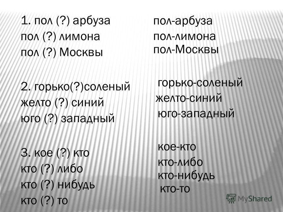 1. пол (?) арбуза пол (?) лимона пол (?) Москвы 2. горько(?)соленый желто (?) синий юго (?) западный 3. кое (?) кто кто (?) либо кто (?) нибудь кто (?) то пол-арбуза пол-лимона пол-Москвы горько-соленый желто-синий юго-западный кто-либо кое-кто кто-н