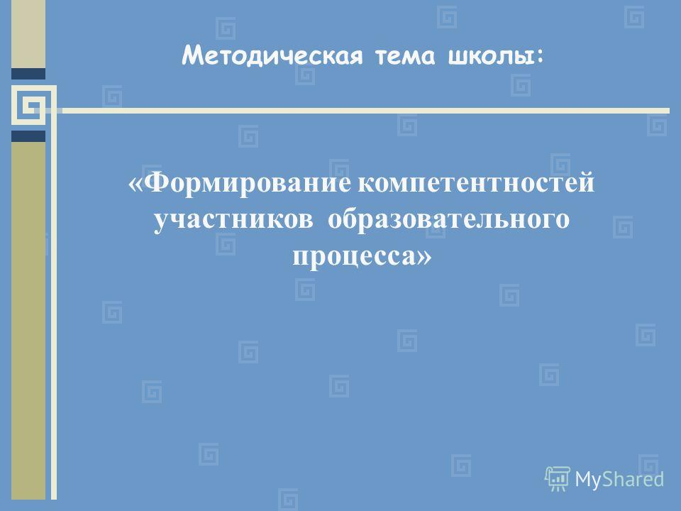 Методическая тема школы: «Формирование компетентностей участников образовательного процесса»