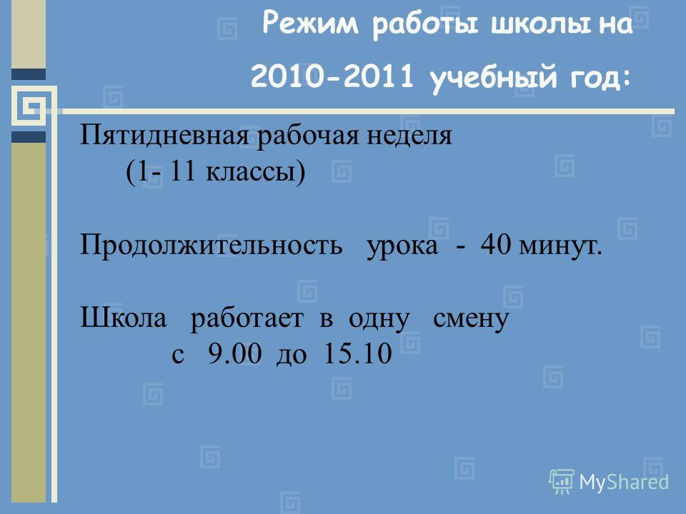 Режим работы школы на 2010-2011 учебный год: Пятидневная рабочая неделя (1- 11 классы) Продолжительность урока - 40 минут. Школа работает в одну смену с 9.00 до 15.10