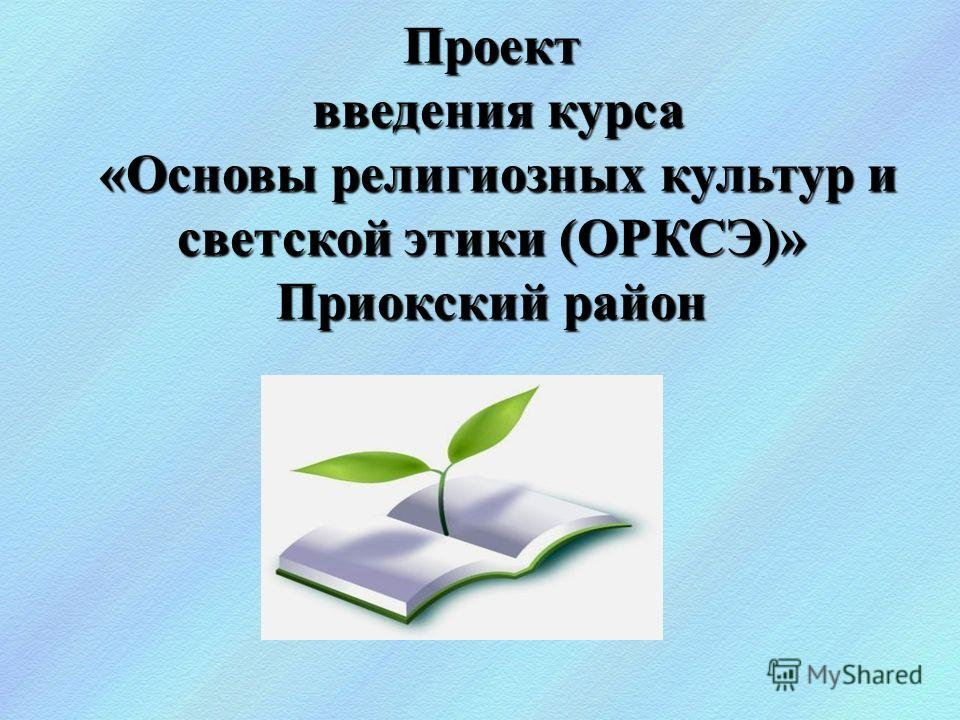Проект введения курса «Основы религиозных культур и светской этики (ОРКСЭ)» Приокский район