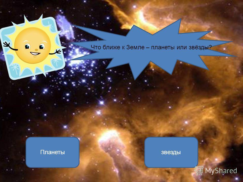 Планеты ОШИБКА! Этот текст выводится при ошибке. ПРАВИЛЬНО! Этот текст выводится при правильном ответе. звезды Что ближе к Земле – планеты или звёзды?