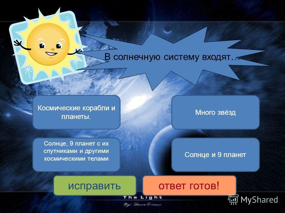 Солнце, 9 планет с их спутниками и другими космическими телами Солнце и 9 планет Много звёзд исправитьответ готов! Космические корабли и планеты. В солнечную систему входят…