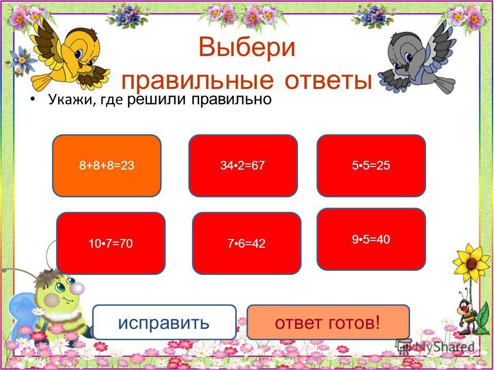 Выбери правильные ответы Укажи, где решили правильно 55=25 107=7076=42 342=67 95=40 8+8+8=23 исправитьответ готов!