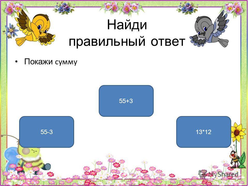 Найди правильный ответ Покажи сумму 55+3 55-313*12