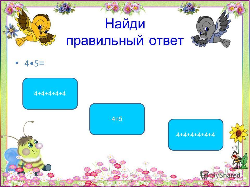 Найди правильный ответ 45 = 4+4+4+4+4 4+5 4+4+4+4+4+4