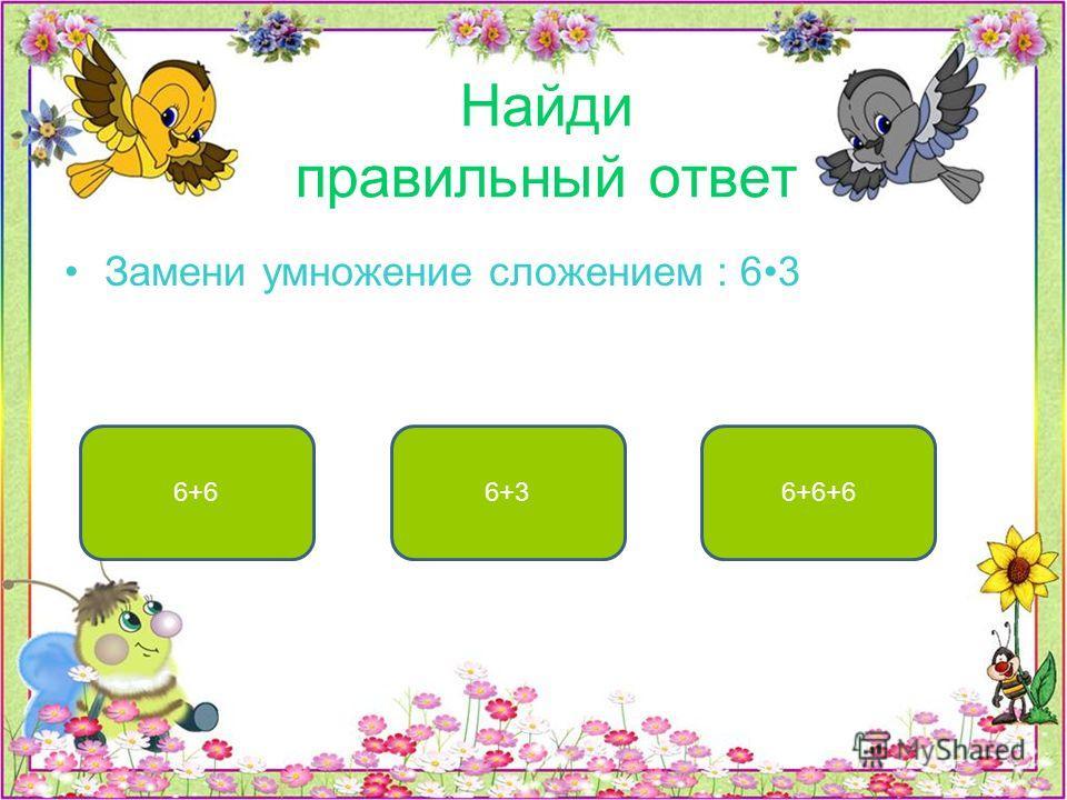 Найди правильный ответ Замени умножение сложением : 63 6+6+66+66+3