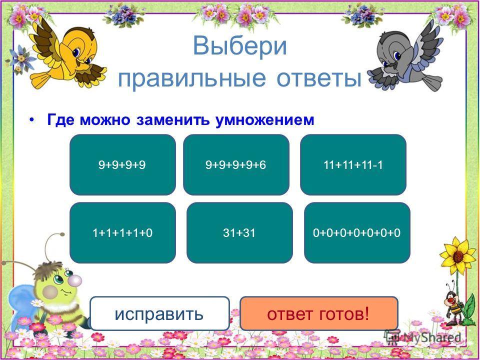 Выбери правильные ответы Где можно заменить умножением 9+9+9+9 0+0+0+0+0+0+031+31 9+9+9+9+611+11+11-1 1+1+1+1+0 исправитьответ готов!