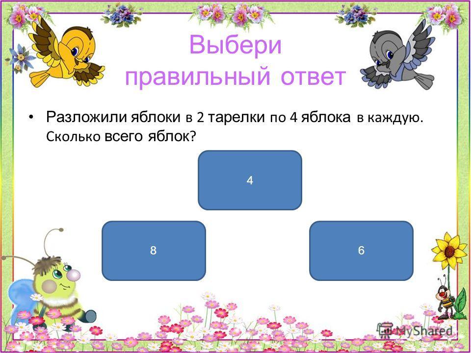 Выбери правильный ответ Разложили яблоки в 2 тарелки по 4 яблока в каждую. Сколько всего яблок ? 8 4 6