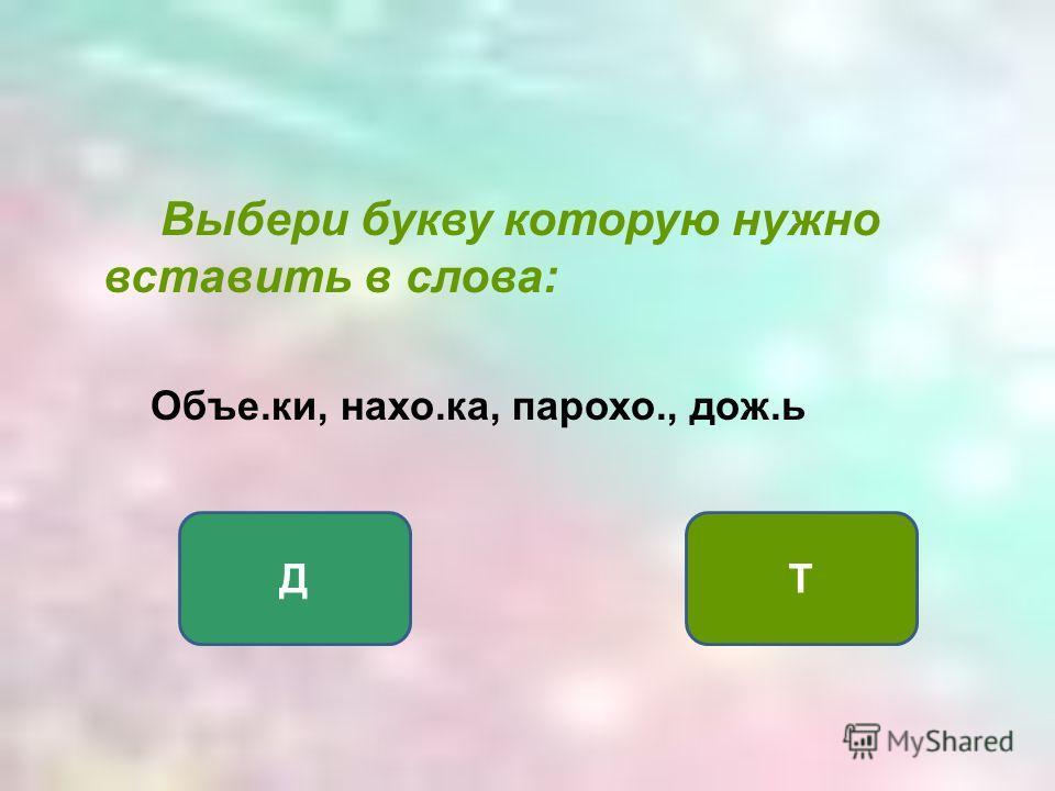 Выбери букву которую нужно вставить в слова: Объе.ки, нахо.ка, парохо., дож.ь ДТ