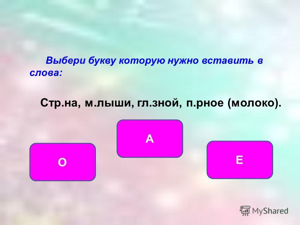 Выбери букву которую нужно вставить в слова: Стр.на, м.лыши, гл.зной, п.рное (молоко). А О Е
