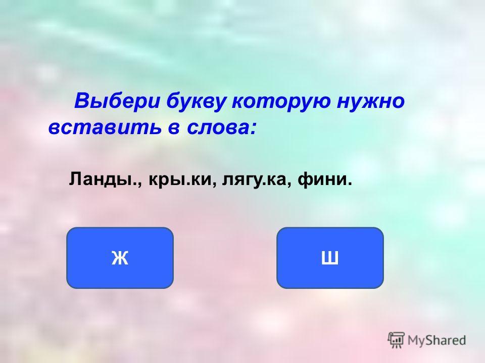 Выбери букву которую нужно вставить в слова: Ланды., кры.ки, лягу.ка, фини. ШЖ