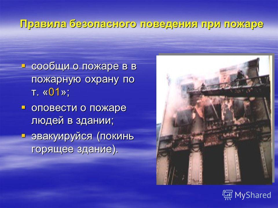 Правила безопасного поведения при пожаре сообщи о пожаре в в пожарную охрану по т. «01»; сообщи о пожаре в в пожарную охрану по т. «01»; оповести о пожаре людей в здании; оповести о пожаре людей в здании; эвакуируйся (покинь горящее здание). эвакуиру