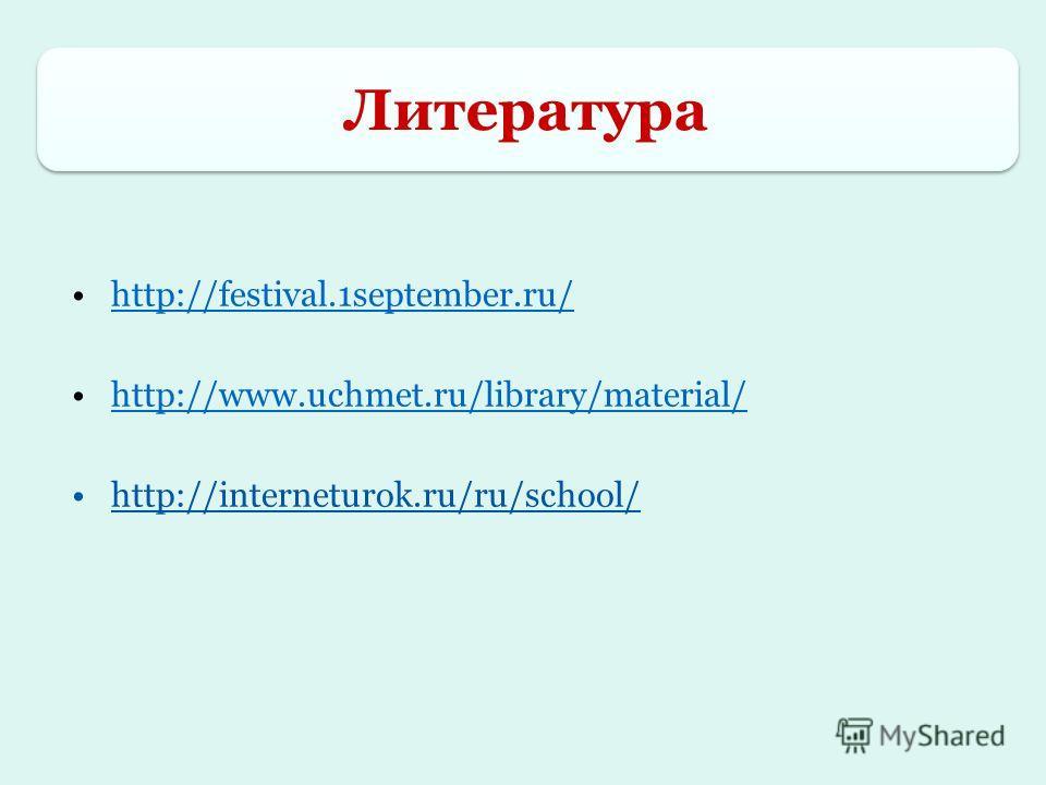 http://festival.1september.ru/ http://www.uchmet.ru/library/material/ http://interneturok.ru/ru/school/ Литература Литература