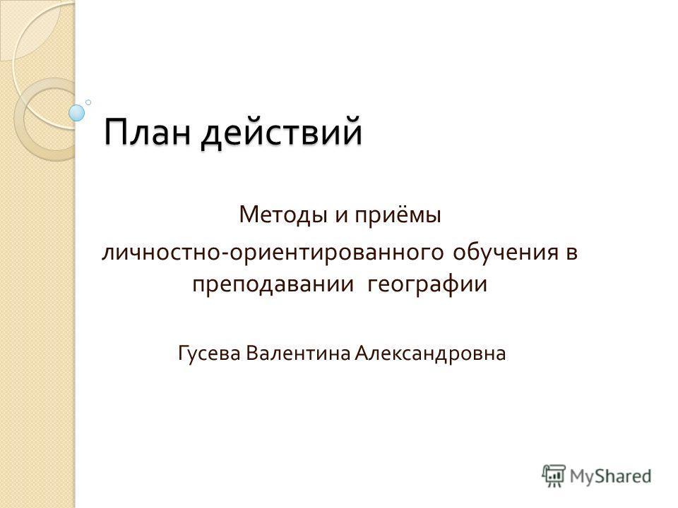 План действий Методы и приёмы личностно - ориентированного обучения в преподавании географии Гусева Валентина Александровна