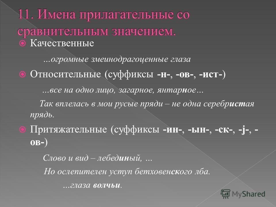 Качественные …огромные змеинодрагоценные глаза Относительные (суффиксы -н-, -ов-, -ист-) …все на одно лицо, загарное, янтарное… Так вплелась в мои русые пряди – не одна серебристая прядь. Притяжательные (суффиксы -ин-, -ын-, -ск-, -j-, - ов-) Слово и