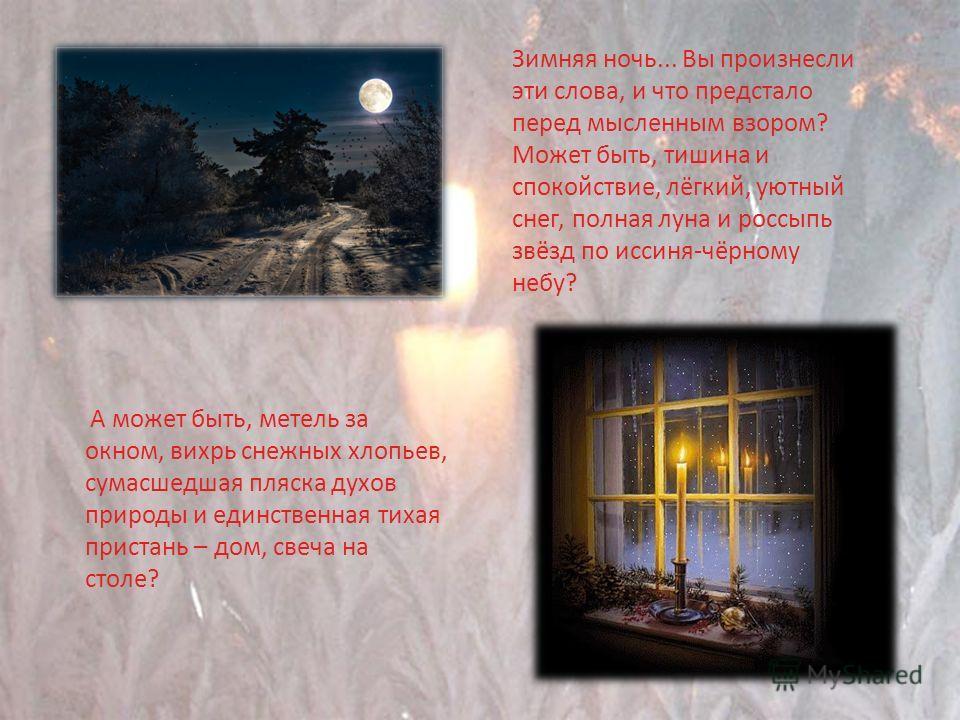 Зимняя ночь... Вы произнесли эти слова, и что предстало перед мысленным взором? Может быть, тишина и спокойствие, лёгкий, уютный снег, полная луна и россыпь звёзд по иссиня-чёрному небу? А может быть, метель за окном, вихрь снежных хлопьев, сумасшедш