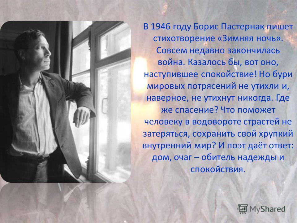 В 1946 году Борис Пастернак пишет стихотворение «Зимняя ночь». Совсем недавно закончилась война. Казалось бы, вот оно, наступившее спокойствие! Но бури мировых потрясений не утихли и, наверное, не утихнут никогда. Где же спасение? Что поможет человек