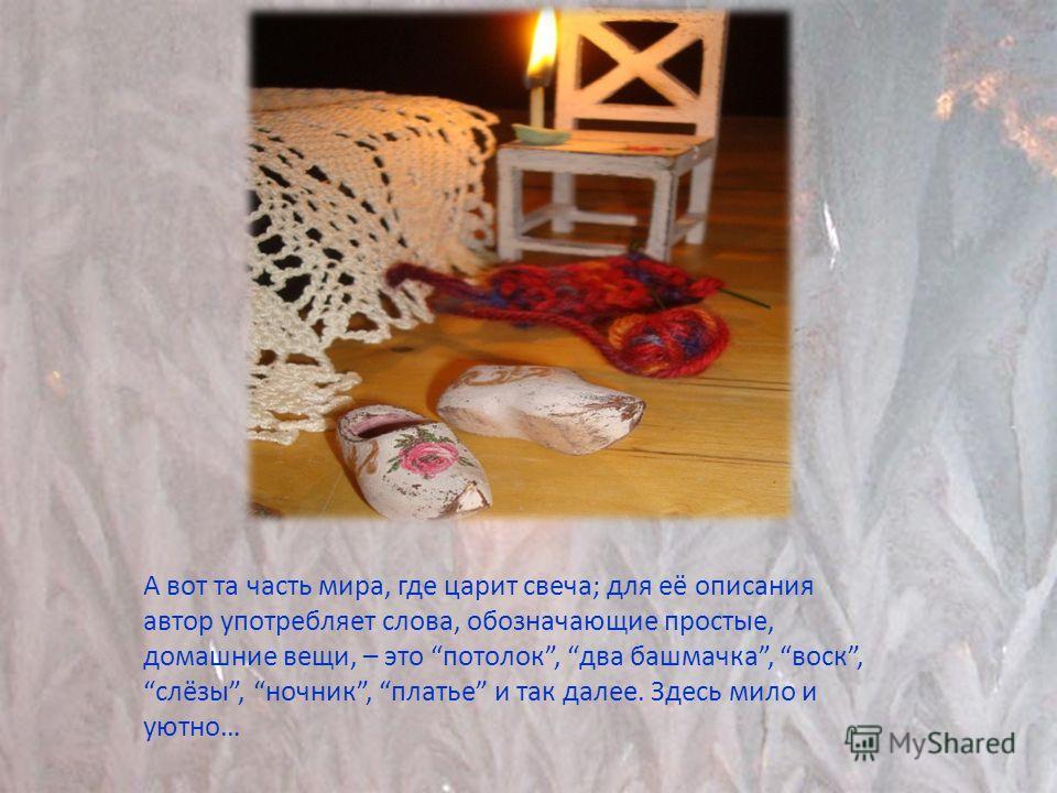 А вот та часть мира, где царит свеча; для её описания автор употребляет слова, обозначающие простые, домашние вещи, – это потолок, два башмачка, воск, слёзы, ночник, платье и так далее. Здесь мило и уютно…