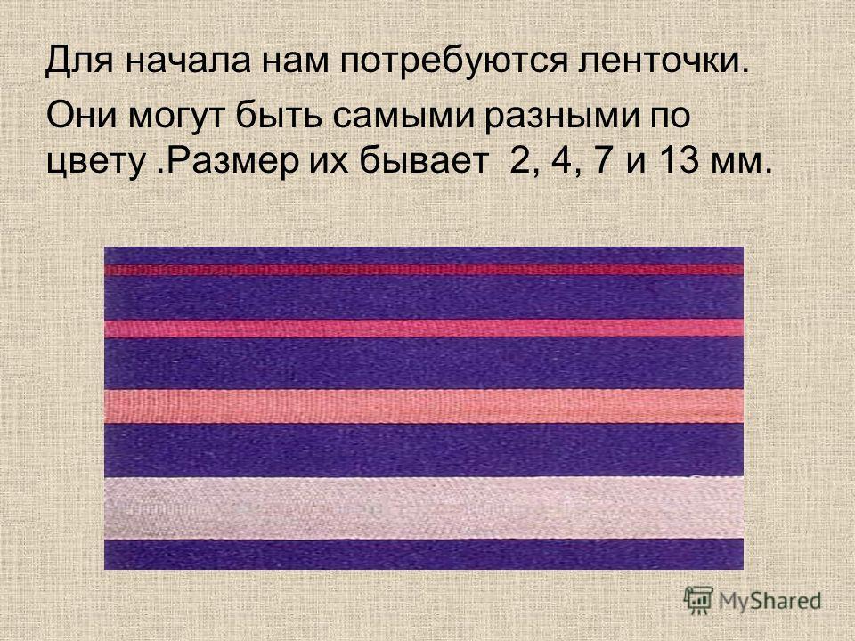 Для начала нам потребуются ленточки. Они могут быть самыми разными по цвету.Размер их бывает 2, 4, 7 и 13 мм.