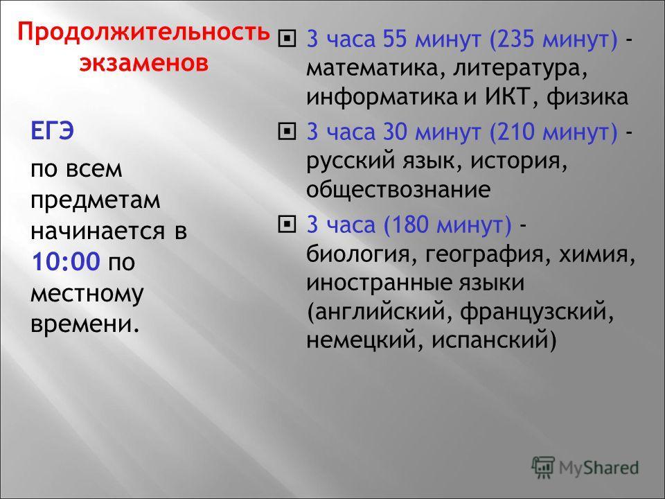 ЕГЭ по всем предметам начинается в 10:00 по местному времени. 3 часа 55 минут (235 минут) - математика, литература, информатика и ИКТ, физика 3 часа 30 минут (210 минут) - русский язык, история, обществознание 3 часа (180 минут) - биология, география