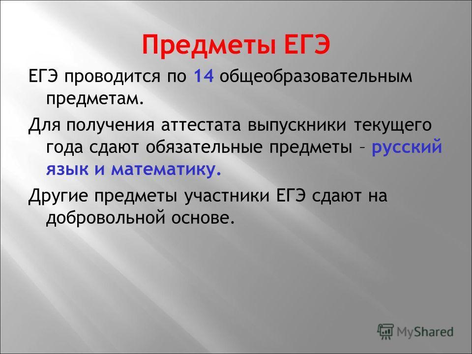 Предметы ЕГЭ ЕГЭ проводится по 14 общеобразовательным предметам. Для получения аттестата выпускники текущего года сдают обязательные предметы – русский язык и математику. Другие предметы участники ЕГЭ сдают на добровольной основе.