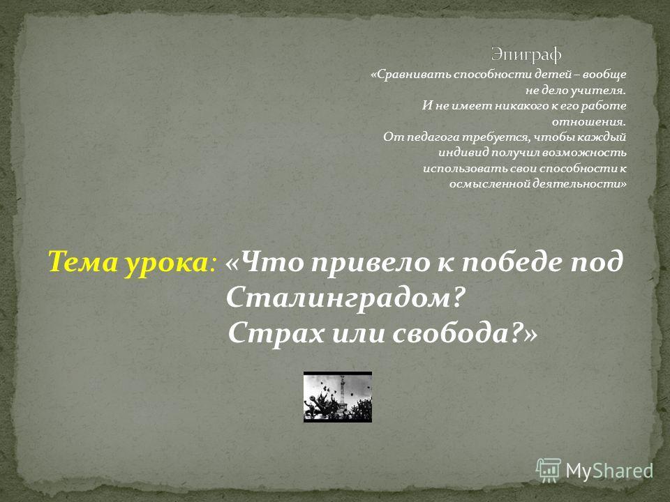 Тема урока: «Что привело к победе под Сталинградом? Страх или свобода?» «Сравнивать способности детей – вообще не дело учителя. И не имеет никакого к его работе отношения. От педагога требуется, чтобы каждый индивид получил возможность использовать с
