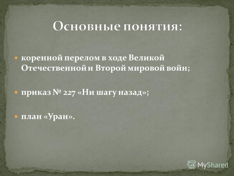 коренной перелом в ходе Великой Отечественной и Второй мировой войн; приказ 227 «Ни шагу назад»; план «Уран».