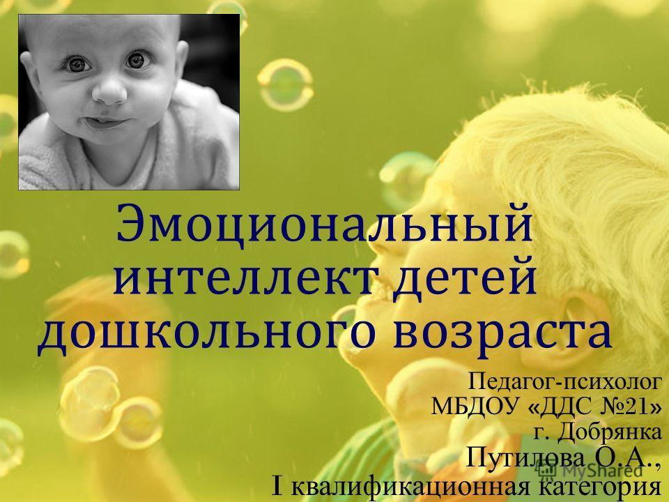 Эмоциональный интеллект детей дошкольного возраста Педагог - психолог МБДОУ « ДДС 21» г. Добрянка Путилова О. А., I квалификационная категория