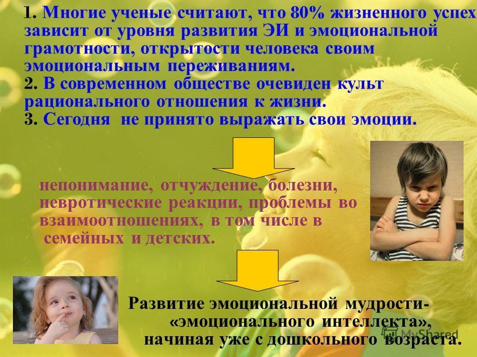 Развитие эмоциональной мудрости - « эмоционального интеллекта », начиная уже с дошкольного возраста. непонимание, отчуждение, болезни, невротические реакции, проблемы во взаимоотношениях, в том числе в семейных и детских. 1. Многие ученые считают, чт