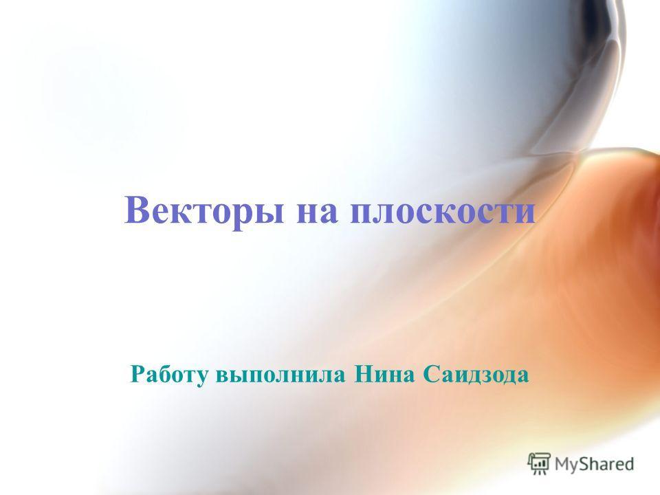 Векторы на плоскости Работу выполнила Нина Саидзода