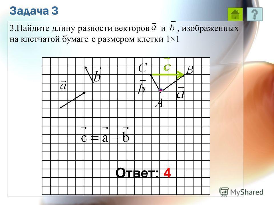 Задача 3 3.Найдите длину разности векторов и, изображенных на клетчатой бумаге с размером клетки 1×1 Ответ: 4