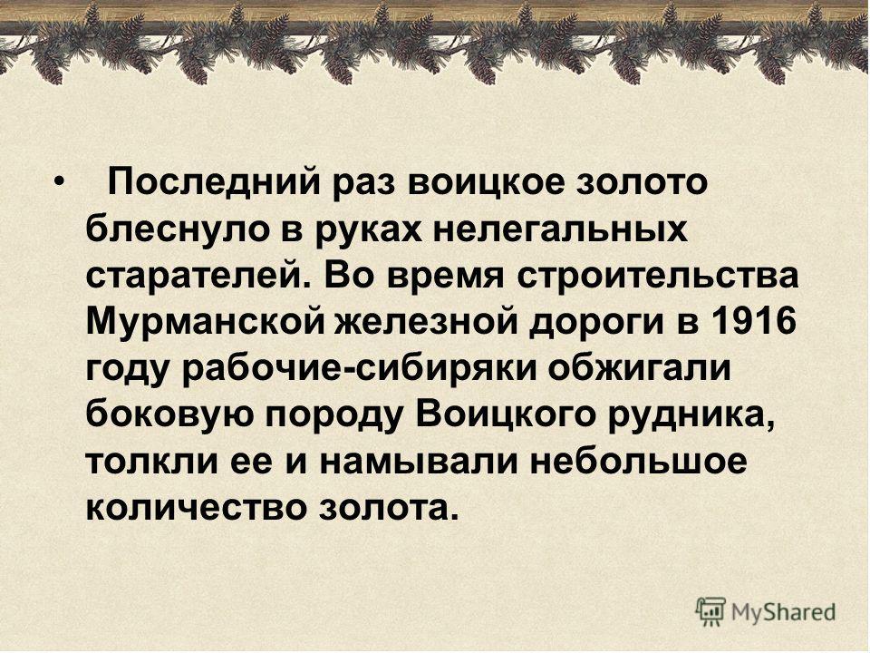 Последний раз воицкое золото блеснуло в руках нелегальных старателей. Во время строительства Мурманской железной дороги в 1916 году рабочие-сибиряки обжигали боковую породу Воицкого рудника, толкли ее и намывали небольшое количество золота.