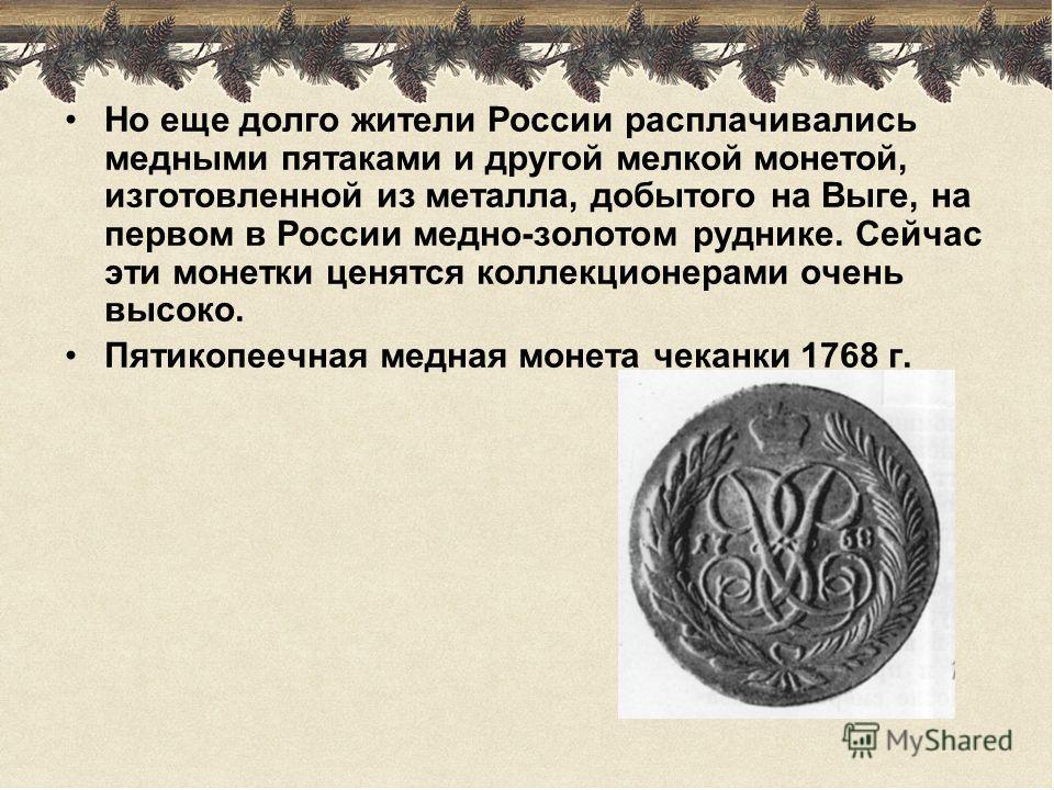 Но еще долго жители России расплачивались медными пятаками и другой мелкой монетой, изготовленной из металла, добытого на Выге, на первом в России медно-золотом руднике. Сейчас эти монетки ценятся коллекционерами очень высоко. Пятикопеечная медная мо