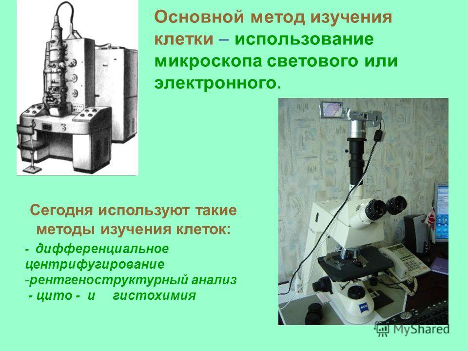 Основной метод изучения клетки – использование микроскопа светового или электронного. Сегодня используют такие методы изучения клеток: - дифференциальное центрифугирование -рентгеноструктурный анализ - цито - и гистохимия