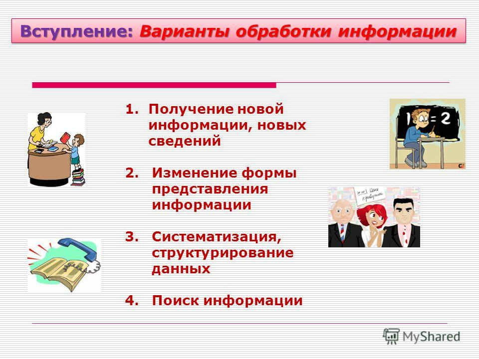 Вступление: Варианты обработки информации 1.Получение новой информации, новых сведений 2.Изменение формы представления информации 3.Систематизация, структурирование данных 4.Поиск информации