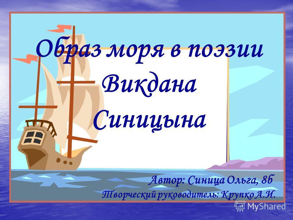 Образ моря в поэзии Викдана Синицына Автор: Синица Ольга, 8б Творческий руководитель: Крупко А.И.