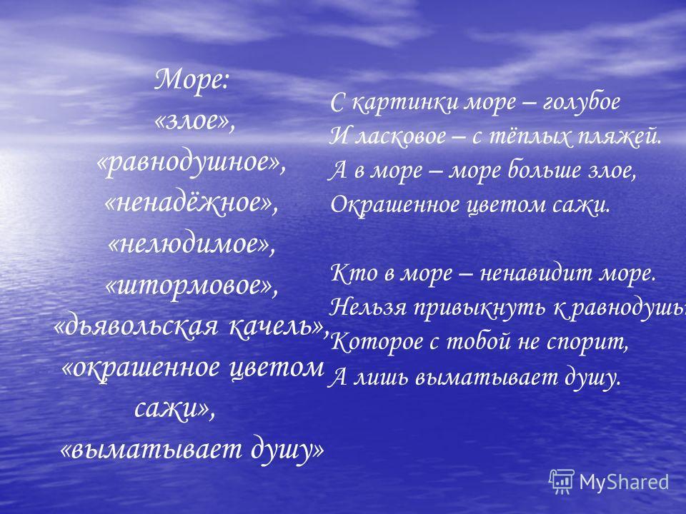 Море: «злое», «равнодушное», «ненадёжное», «нелюдимое», «штормовое», «дьявольская качель», «окрашенное цветом сажи», «выматывает душу» С картинки море – голубое И ласковое – с тёплых пляжей. А в море – море больше злое, Окрашенное цветом сажи. Кто в