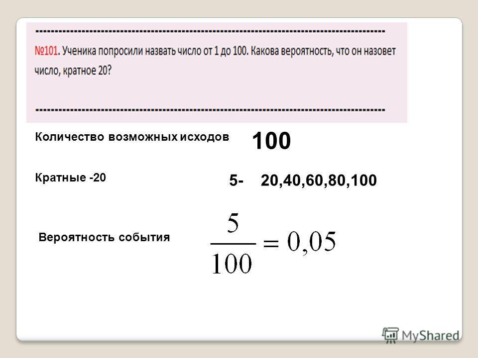 Количество возможных исходов 100 Кратные -20 5- 20,40,60,80,100 Вероятность события