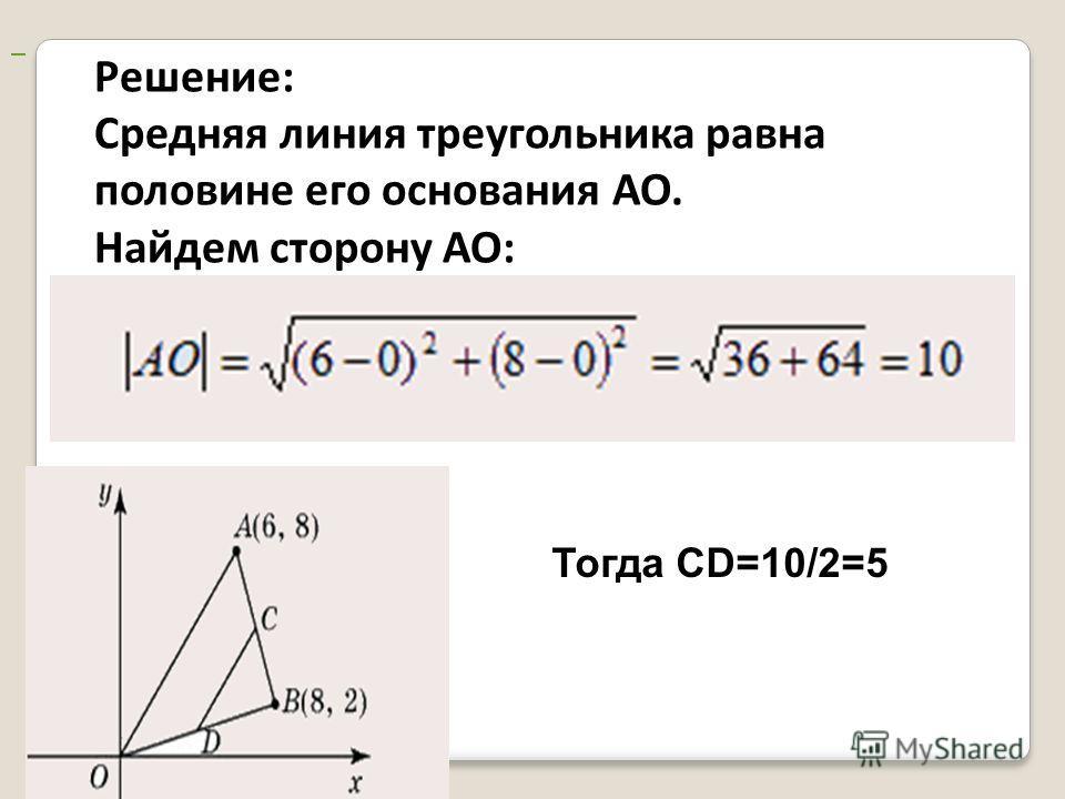 Решение: Средняя линия треугольника равна половине его основания АО. Найдем сторону АО: Тогда CD=10/2=5