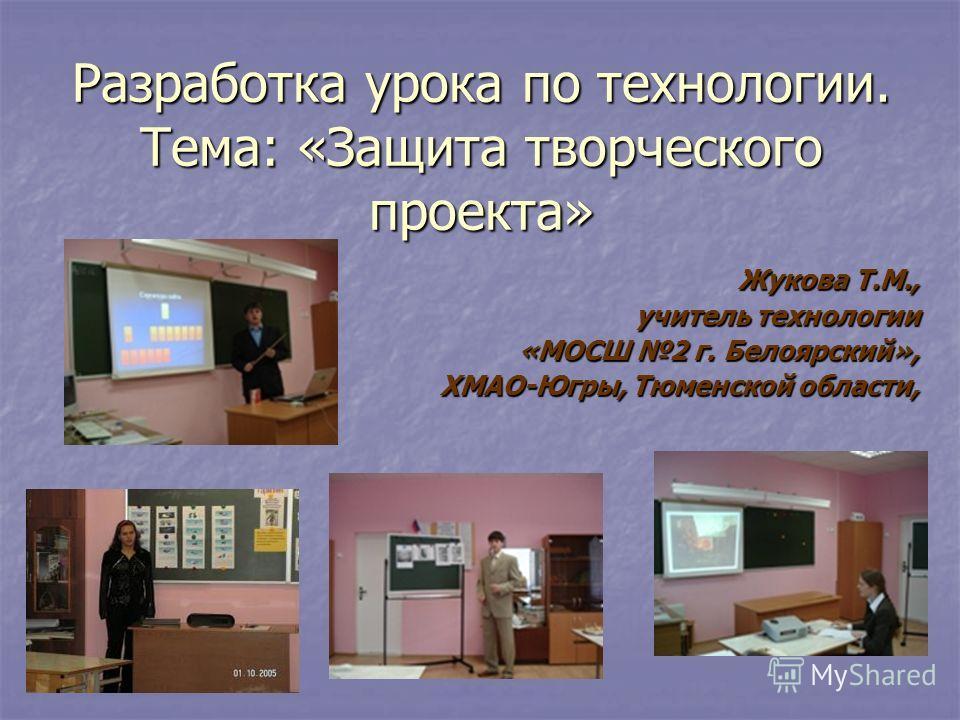 Разработка урока по технологии. Тема: «Защита творческого проекта» Жукова Т.М., учитель технологии «МОСШ 2 г. Белоярский», ХМАО-Югры, Тюменской области,
