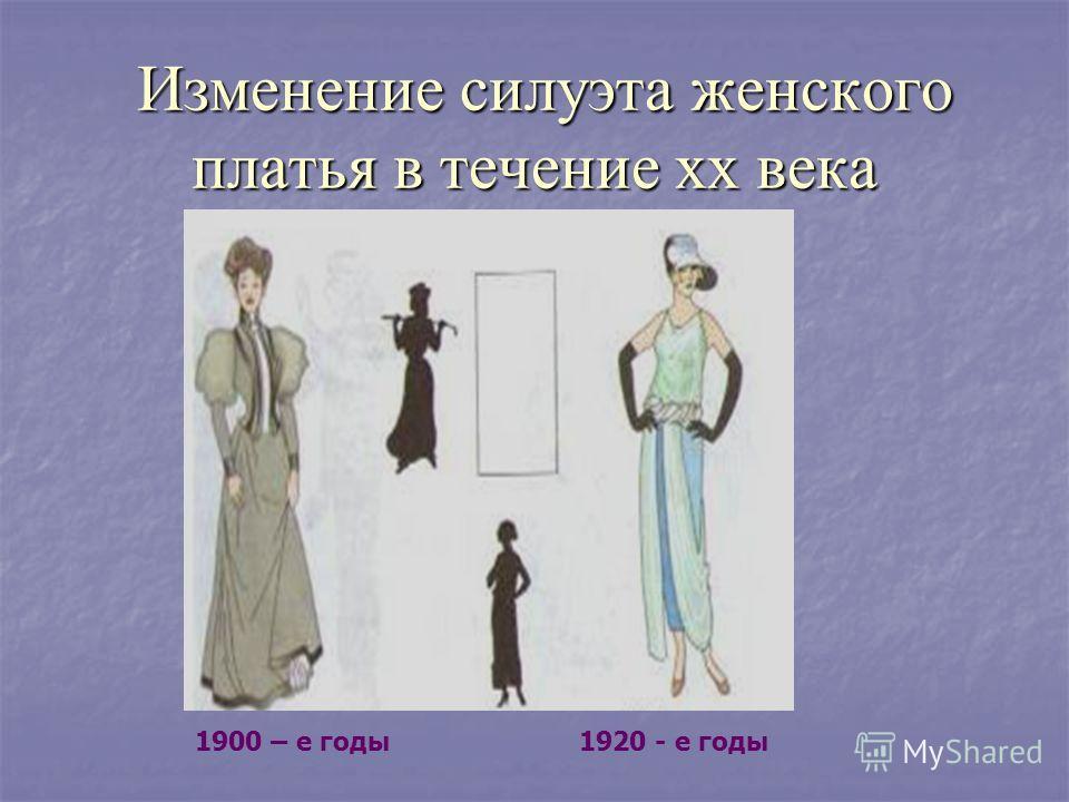 Изменение силуэта женского платья в течение хх века Изменение силуэта женского платья в течение хх века 1900 – е годы1920 - е годы