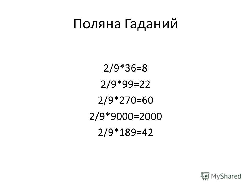 Поляна Гаданий 2/9*36=8 2/9*99=22 2/9*270=60 2/9*9000=2000 2/9*189=42
