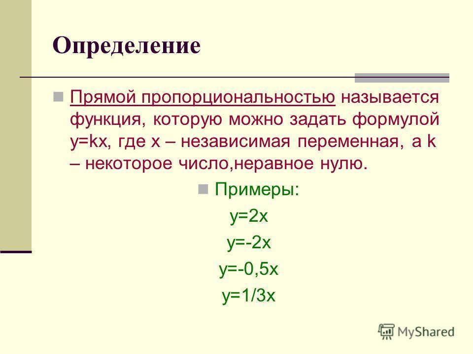 Определение Прямой пропорциональностью называется функция, которую можно задать формулой y=kx, где x – независимая переменная, а k – некоторое число,неравное нулю. Примеры: y=2x y=-2x y=-0,5x y=1/3x