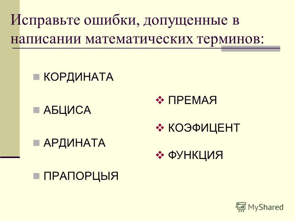 Исправьте ошибки, допущенные в написании математических терминов: КОРДИНАТА АБЦИСА АРДИНАТА ПРАПОРЦЫЯ ПРЕМАЯ КОЭФИЦЕНТ ФУНКЦИЯ